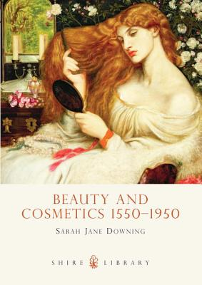 Beauty and Cosmetics 1550-1950 By Downing, Sarah